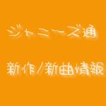 ジャニーズ通 新作・新曲リリース情報